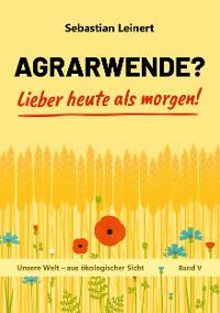 Cover Agrarwende? Lieber heute als morgen!