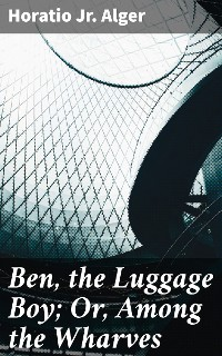 Cover Ben, the Luggage Boy; Or, Among the Wharves