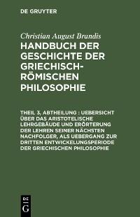 Cover Uebersicht über das Aristotelische Lehrgebäude und Erörterung der Lehren seiner nächsten Nachfolger, als Uebergang zur dritten Entwickelungsperiode der Griechischen Philosophie