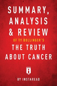 Cover Summary, Analysis & Review of Ty Bollinger's The Truth About Cancer by Instaread