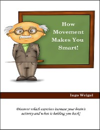 Cover How Movement Makes You Smart! - Discover Which Exercises Increase Your Brain's Activity and What Is Holding You Back!