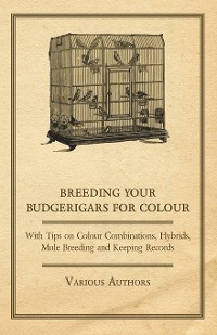 Cover Breeding your Budgerigars for Colour - With Tips on Colour Combinations, Hybrids, Mule Breeding and Keeping Records