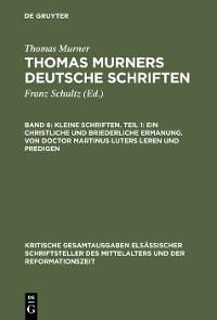 Cover Kleine Schriften. Teil 1: Ein christliche und briederliche ermanung. Von Doctor Martinus luters leren und predigen