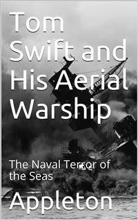 Cover Tom Swift and His Aerial Warship; Or, The Naval Terror of the Seas