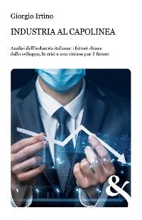 Cover Industria al capolinea. Analisi dell'industria italiana: i fattori chiave dello sviluppo, la crisi e una visione per il futuro