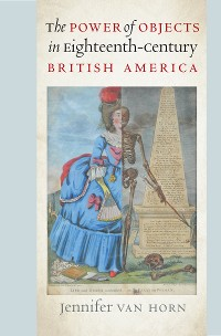 Cover The Power of Objects in Eighteenth-Century British America