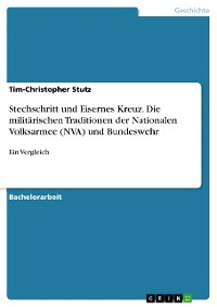 Cover Stechschritt und Eisernes Kreuz. Die militärischen Traditionen der Nationalen Volksarmee (NVA) und Bundeswehr