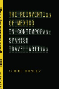 Cover The Reinvention of Mexico in Contemporary Spanish Travel Writing