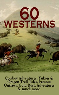 Cover 60 WESTERNS: Cowboy Adventures, Yukon & Oregon Trail Tales, Famous Outlaws, Gold Rush Adventures