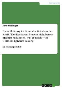 """Cover Die Aufklärung im Sinne des Zeitalters der Kritik. """"Der Recensent braucht nicht besser machen zu können, was er tadelt"""" von Gotthold Ephraim Lessing"""