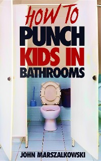 Cover HOW TO PUNCH KIDS IN BATHROOMS