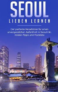 Cover Seoul lieben lernen: Der perfekte Reiseführer für einen unvergesslichen Aufenthalt in Seoul inkl. Insider-Tipps und Packliste