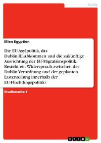 Cover Die EU Asylpolitik, das Dublin-III-Abkommen und die zukünftige Ausrichtung der EU-Migrationspolitik. Besteht ein Widerspruch zwischen der Dublin Verordnung und der geplanten Lastenteilung innerhalb der EU-Flüchtlingspolitik?