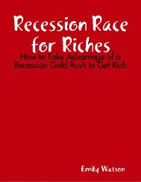Cover Recession Race for Riches: How to Take Advantage of a Recession Gold Rush to Get Rich
