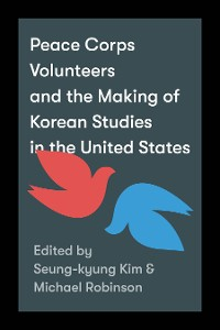 Cover Peace Corps Volunteers and the Making of Korean Studies in the United States