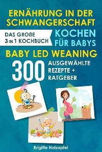 Cover Ernährung in der Schwangerschaft | Kochen für Babys | Baby Led Weaning. 3 in 1 Kochbuch mit 300 ausgewählten Rezepten