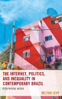 Cover The Internet, Politics, and Inequality in Contemporary Brazil