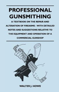 Cover Professional Gunsmithing - A Textbook on the Repair and Alteration of Firearms - With Detailed Notes and Suggestions Relative to the Equipment and Ope