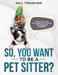 Cover So, you want to be a pet sitter? How to set up your own pet sitting/dog walking business.