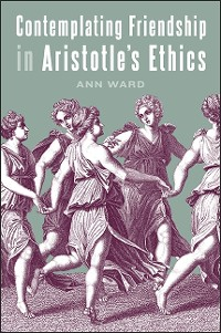 Cover Contemplating Friendship in Aristotle's Ethics