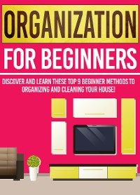 Cover Organization For Beginners: Discover And Learn These Top 9 Beginner Methods To Organizing And Cleaning Your House!