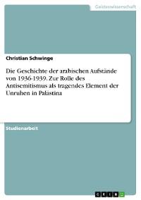 Cover Die Geschichte der arabischen Aufstände von 1936-1939. Zur Rolle des Antisemitismus als tragendes Element der Unruhen in Palästina