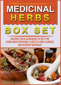 Cover Medicinal Herbs: Box Set: Discover These Guidebooks To Help You Learn About Medicinal Plants To Cure Illnesses And Ailments Naturally