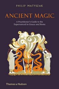 Cover Ancient Magic: A Practitioner's Guide to the Supernatural in Greece and Rome