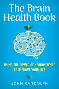 Cover The Brain Health Book: Using the Power of Neuroscience to Improve Your Life