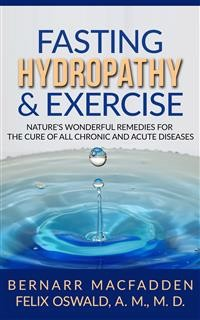 Cover Fasting Hydropathy And Exercise - Exercise: Nature's Wonderful Remedies For The Cure Of All Chronic And Acute Diseases (Original Version Restored)