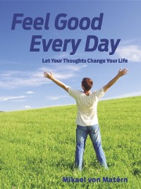 Cover Feel Good Every Day: Let Your Thoughts Change Your Life
