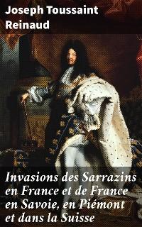 Cover Invasions des Sarrazins en France et de France en Savoie, en Piémont et dans la Suisse