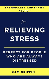 Cover The Quickest and Safest Secret for Relieving Stress Perfect for People Who are Always Distressed