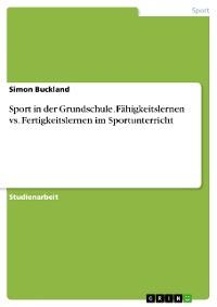 Cover Sport in der Grundschule. Fähigkeitslernen vs. Fertigkeitslernen im Sportunterricht