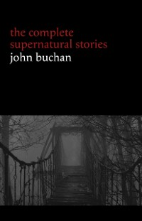 Cover John Buchan: The Complete Supernatural Stories (20+ tales of horror and mystery: Fullcircle, The Watcher by the Threshold, The Wind in the Portico, The Grove of Ashtaroth, Tendebant Manus...)