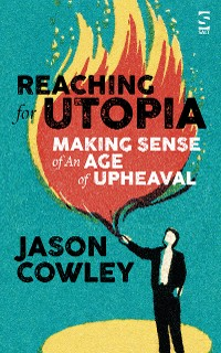 Cover Reaching for Utopia: Making Sense of An Age of Upheaval