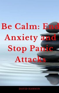 Cover Be Calm: End Anxiety and Stop Panic Attacks