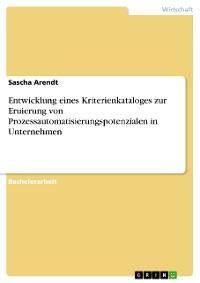 Cover Entwicklung eines Kriterienkataloges zur Eruierung von Prozessautomatisierungspotenzialen in Unternehmen
