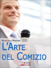 Cover L'Arte del Comizio. Come Creare il Tuo Discorso e Coinvolgere il Pubblico al Pari dei Grandi Leader. (Ebook Italiano - Anteprima Gratis)