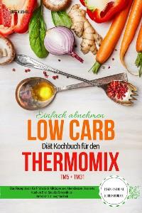 Cover Einfach abnehmen Low Carb Diät Kochbuch für den Thermomix TM5 + TM31 Essen fast ohne Kohlenhydrate Das Rezeptbuch für Frühstück Mittagessen Abendessen Desserts Kuchen Brot Snacks Smoothies Rezepte z.T. vegetarisch