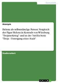 """Cover Helena als selbstständige Person. Vergleich der Figur Helena in Konrad von Würzburgs """"Trojanerkrieg"""" und in der Netflix-Serie """"Troja - Untergang einer Stadt"""""""