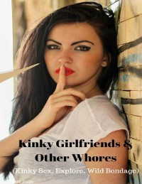 Cover Kinky Girlfriends & Other Whores (Kinky Sex, Explore, Wild Bondage)