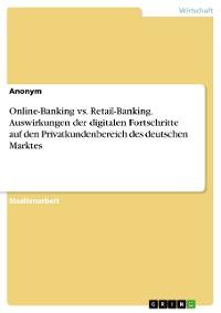 Cover Online-Banking vs. Retail-Banking. Auswirkungen der digitalen Fortschritte auf den Privatkundenbereich des deutschen Marktes