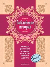 Cover Библейские истории. Легенды, рассказы и стихи о детстве Иисуса Христа