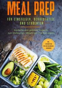 Cover Meal Prep für Einsteiger, Berufstätige und Studenten: Köstliche und gesunde Rezepte zum Vorkochen, Mitnehmen und Zeit sparen - inkl. 4 Wochen Plan für eine ausgewogene Lebensweise