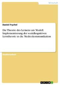 Cover Die Theorie des Lernens am Modell. Implementierung der sozialkognitiven Lerntheorie in die Medienkommunikation