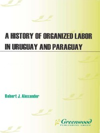 Cover A History of Organized Labor in Uruguay and Paraguay