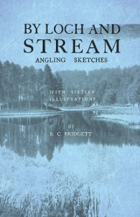Cover By Loch and Stream - Angling Sketches - With Sixteen Illustrations