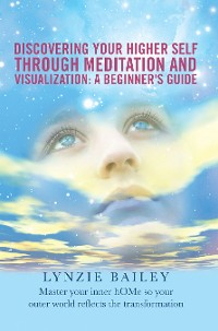 Cover Discovering Your Higher Self Through Meditation and Visualization: a Beginner'S Guide