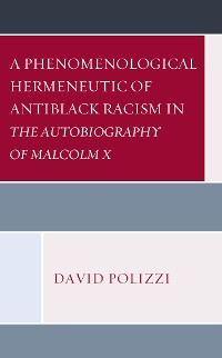 Cover A Phenomenological Hermeneutic of Antiblack Racism in The Autobiography of Malcolm X